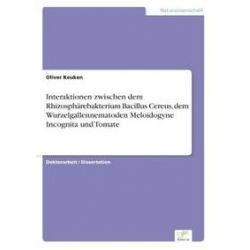 Bücher: Interaktionen zwischen dem Rhizosphärebakterium Bacillus Cereus, dem Wurzelgallennematoden Meloidogyne Incognita und Tomate  von Oliver Keuken