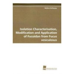 Bücher: Isolation Characterisation, Modification and Application of Fucoidan from Fucus vesiculosus  von Andrea Holtkamp