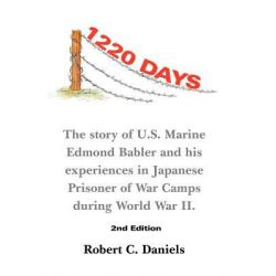 1220 Days, The Story of U.S. Marine Edmond Babler and His Experiences in Japanese Prisoner of War Camps During World War II. Seco by Robert C. Daniels, 9781467054287.