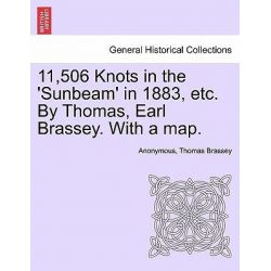 11,506 Knots in the 'Sunbeam' in 1883, Etc. by Thomas, Earl Brassey. with a Map. by Anonymous, 9781241059576.