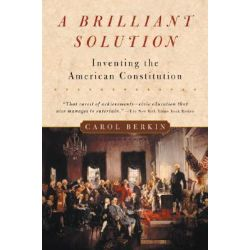 A Brilliant Solution, Inventing the American Constitution by Carol Berkin, 9780156028721.