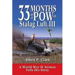 33 Months as a POW in Stalag Luft III, A World War II Airman Tells His Story by Albert P Clark, 9781555915360.