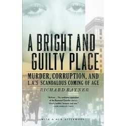 A Bright and Guilty Place, Murder, Corruption, and L.A.'s Scandalous Coming of Age by Richard Rayner, 9781400033584.
