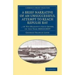 A Brief Narrative of an Unsuccessful Attempt to Reach Repulse Bay by George Francis Lyon, 9781108071000.