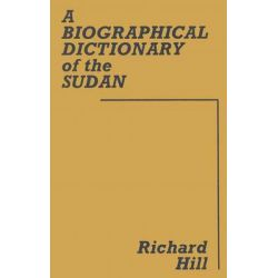 A Biographical Dictionary of the Sudan, Biographic Dict of Sudan by Richard H. Hill, 9780714610375.