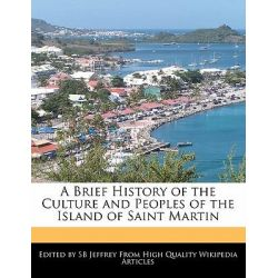 A Brief History of the Culture and Peoples of the Island of Saint Martin by S B Jeffrey, 9781241330224.