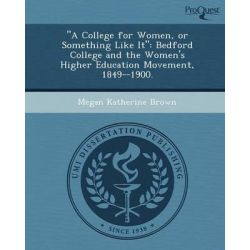 """A College for Women, or Something Like It"", Bedford College and the Women's Higher Education Movement, 1849--1900. by Megan Katherine Brown, 9781249840015."