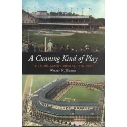 A Cunning Kind of Play, The Cubs-Giants Rivalry 1876-1932 by Warren N. Wilbert, 9780786411566.
