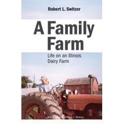 A Family Farm, Life on an Illinois Dairy Farm by Robert L. Switzer, 9781935195344.