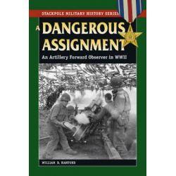 A Dangerous Assignment, An Artillery Forward Observer in World War II by William B. Hanford, 9780811734851.