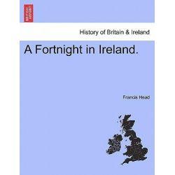 A Fortnight in Ireland. by Francis Head, 9781241045937.