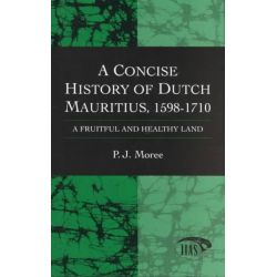 A Concise History of Dutch Mauritius, 1598-1711, A Fruitful and Healthy Land by P.J. Moree, 9780710306098.