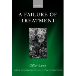 A Failure of Treatment, Oxford Studies in Social and Cultural Anthropology - Cultural Forms by Gilbert Lewis, 9780198234098.