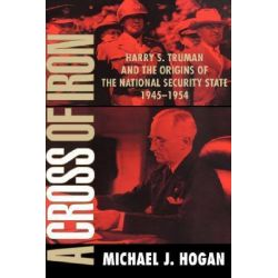 A Cross of Iron, Harry S. Truman and the Origins of the National Security State, 1945 -1954 by Michael J. Hogan, 9780521795371.