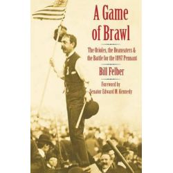 A Game of Brawl, The Orioles, the Beaneaters, and the Battle for the 1897 Pennant by Bill Felber, 9780803226364.