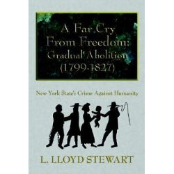 A Far Cry from Freedom, Gradual Abolition (1799-1827): New York State's Crime Against Humanity by L. Lloyd Stewart, 9781420883657.