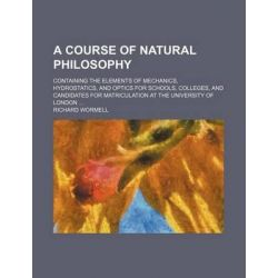 A Course of Natural Philosophy; Containing the Elements of Mechanics, Hydrostatics, and Optics for Schools, Colleges, and Candidates for Matriculation at the University of London by Richard Wormell,