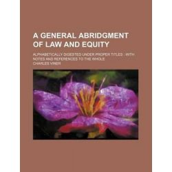 A General Abridgment of Law and Equity; Alphabetically Digested Under Proper Titles with Notes and References to the Whole by Charles Viner, 9781231209752.