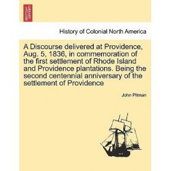 A Discourse Delivered at Providence, Aug. 5, 1836, in Commemoration of the First Settlement of Rhode Island and Providence Plantations. Being the Second Centennial Anniversary of the Settlement of