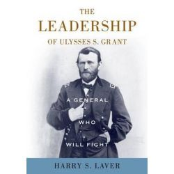 A General Who Will Fight, The Leadership of Ulysses S. Grant by Harry S. Laver, 9780813136776.