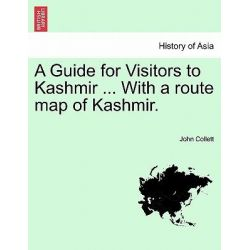 A Guide for Visitors to Kashmir ... with a Route Map of Kashmir. by John Collett, 9781241115968.