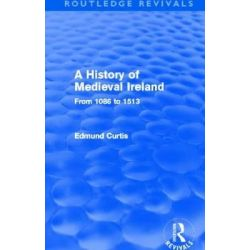 A History of Medieval Ireland, From 1086 to 1513 by Edmund Curtis, 9780415531191.