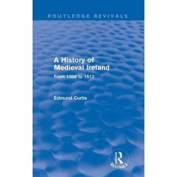 A History of Medieval Ireland, From 1086 to 1513 by Edmund Curtis, 9780415525961.