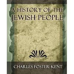 A History of the Jewish People - 1917 by Foster Kent Charles Foster Kent, 9781594625091.