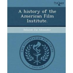 A History of the American Film Institute. by Deborah Jae Alexander, 9781243797209.