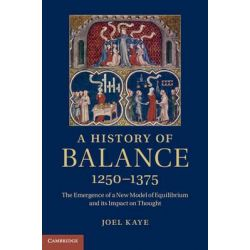 A History of Balance, 1250-1375, The Emergence of a New Model of Equilibrium and its Impact on Thought by Joel Kaye, 9781107028456.