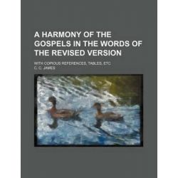 A Harmony of the Gospels in the Words of the Revised Version; With Copious References, Tables, Etc by C C James, 9781231220481.