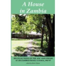 A House in Zambia, Recollections of the ANC and Oxfam at 250 Zambezi Road, Lusaka, 1967-97 by Robin Palmer, 9789982240512.