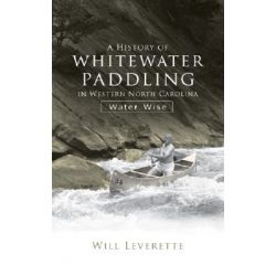 A History of Whitewater Paddling in Western North Carolina, Water Wise by Water Wise, 9781596294356.