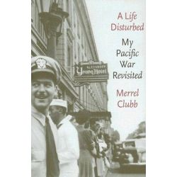 A Life Disturbed, My Pacific War Revisited by Merrel Dare Clubb, 9780295985367.