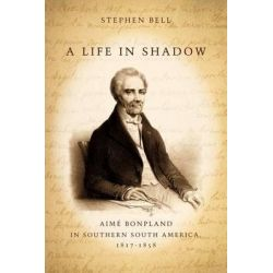 A Life in Shadow, Aime Bonpland in Southern South America, 1817-1858 by Stephen Bell, 9780804752602.