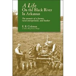 A Life on the Black River in Arkansas, A Pioneering Bankeras Memoir by E R Coleman, 9781935106067.