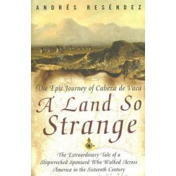 A Land So Strange : The Epic Journey of Cabeza de Vaca, The Epic Journey of Cabeza de Vaca by Andre Resendez, 9780465068401.