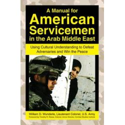 A Manual for American Servicemen in the Arab Middle East, Using Cultural Understanding to Defeat Adversaries and Win the Peace by William D Wunderle, 9781602392779.