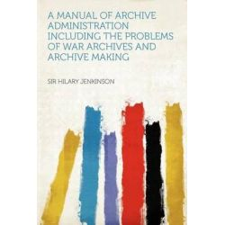 A Manual of Archive Administration Including the Problems of War Archives and Archive Making by Sir Hilary Jenkinson, 9781290153652.