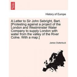 A Letter to Sir John Sebright, Bart. [Protesting Against a Project of the London and Westminster Water Company to Supply London with Water from the Valley of the River Colne. with a Map.] by James