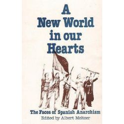 A New World in Our Hearts, The Faces of Spanish Anarchism by Albert Meltzer, 9780932366016.