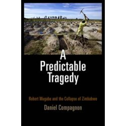 A Predictable Tragedy, Robert Mugabe and the Collapse of Zimbabwe by Daniel Compagnon, 9780812222890.