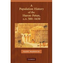A Population History of the Huron-petun, A.D. 500-1650 by Gary Warrick, 9780521440301.