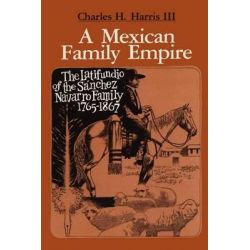 A Mexican Family Empire, The Latifundio of the Sanchez Navarro Family, 1765-1867 by Charles H. Harris, 9780292741119.