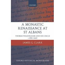 A Monastic Renaissance at St Albans, Thomas Walsingham and His Circle C.1350-1440 by James Clark, 9780199275953.