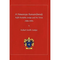 A Newsman Remembered, Ralph Burdette Jordan and His Times 1896-1953 by Robert Smith Jordan, 9781450289566.