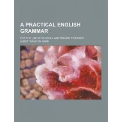 A Practical English Grammar; For the Use of Schools and Private Students by Albert Newton Raub, 9781230256207.