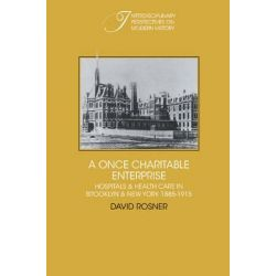A Once Charitable Enterprise, Hospitals and Health Care in Brooklyn and New York 1885-1915 by David Rosner, 9780521242172.