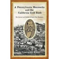 A Pennsylvania Mennonite and the California Gold Rush, The Journal and Letters of David Baer Hackman by Lawrence Knorr, 9781934597644.