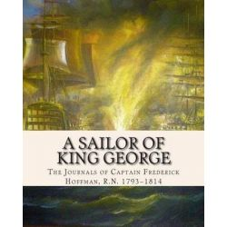 A Sailor of King George, The Journals of Captain Frederick Hoffman, R.N. 1793-1814 by Capt Frederick Hoffman R N, 9781484006160.